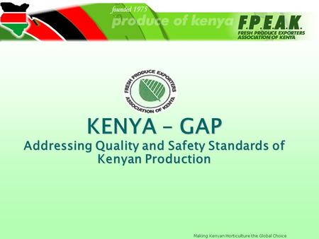 Making Kenyan Horticulture the Global Choice KENYA – GAP Addressing Quality and Safety Standards of Kenyan Production.
