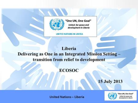 Liberia Delivering as One in an Integrated Mission Setting – transition from relief to development ECOSOC 15 July 2013 United Nations – Liberia.