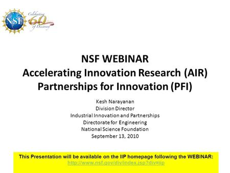 NSF WEBINAR Accelerating Innovation Research (AIR) Partnerships for Innovation (PFI) Kesh Narayanan Division Director Industrial Innovation and Partnerships.
