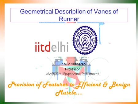 Geometrical Description of Vanes of Runner P M V Subbarao Professor Mechanical Engineering Department Provision of Features to Efficient & Benign Muscle.…