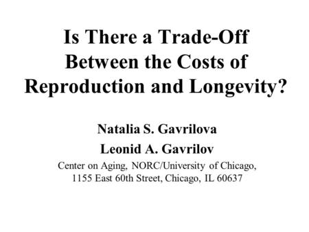 Is There a Trade-Off Between the Costs of Reproduction and Longevity? Natalia S. Gavrilova Leonid A. Gavrilov Center on Aging, NORC/University of Chicago,