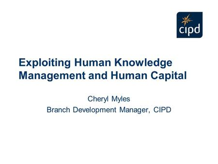 Exploiting Human Knowledge Management and Human Capital Cheryl Myles Branch Development Manager, CIPD.