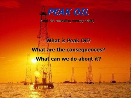PEAK OIL (and the unfolding energy crisis) -What is Peak Oil? -What are the consequences? -What can we do about it?