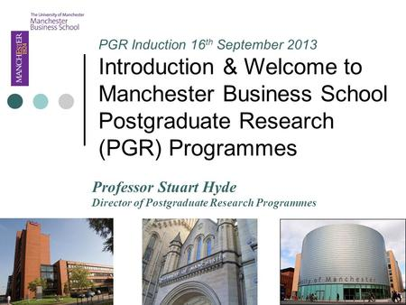 PGR Induction 16 th September 2013 Introduction & Welcome to Manchester Business School Postgraduate Research (PGR) Programmes Professor Stuart Hyde Director.