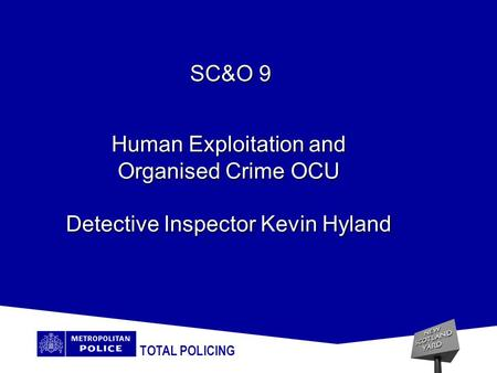 TOTAL POLICING Human Exploitation and Organised Crime OCU Detective Inspector Kevin Hyland SC&O 9.