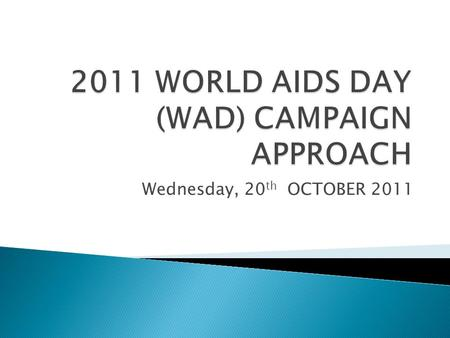 Wednesday, 20 th OCTOBER 2011.  BACKGROUND  2011 WORLD AIDS DAY OBJECTIVES  2011 WORLD AIDS DAY CAMPAIGN APPROACH  KEY STAKEHOLDERS  CRITICAL MILESTONES.