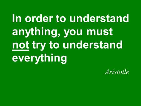 In order to understand anything, you must not try to understand everything Aristotle.