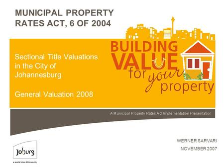 MUNICIPAL PROPERTY RATES ACT, 6 OF 2004 WERNER SARVARI NOVEMBER 2007 Sectional Title Valuations in the City of Johannesburg General Valuation 2008.