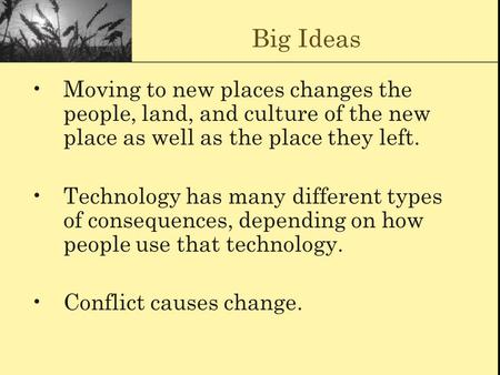 Big Ideas Moving to new places changes the people, land, and culture of the new place as well as the place they left. Technology has many different types.