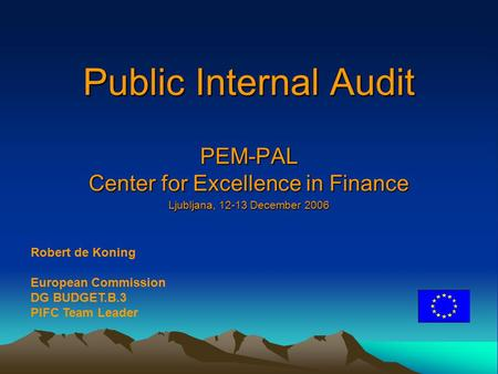 Public Internal Audit PEM-PAL Center for Excellence in Finance Ljubljana, 12-13 December 2006 Robert de Koning European Commission DG BUDGET.B.3 PIFC Team.