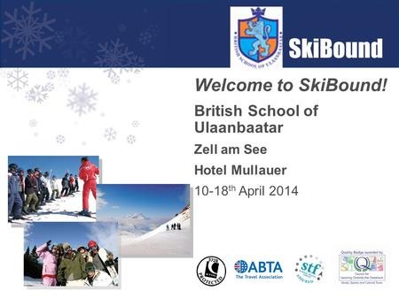 Welcome to SkiBound! British School of Ulaanbaatar Zell am See Hotel Mullauer 10-18 th April 2014.