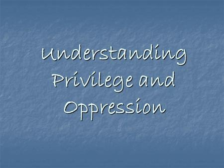 Understanding Privilege and Oppression. Welcome to an Amazing Journey What an amazing journey to embark upon… What an incredible gift to create this space.