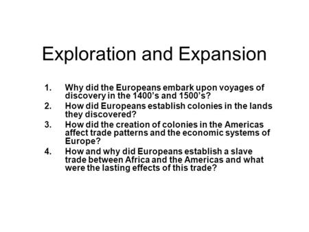 Exploration and Expansion 1.Why did the Europeans embark upon voyages of discovery in the 1400's and 1500's? 2.How did Europeans establish colonies in.