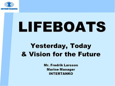 LIFEBOATS Yesterday, Today & Vision for the Future Mr. Fredrik Larsson Marine Manager INTERTANKO.