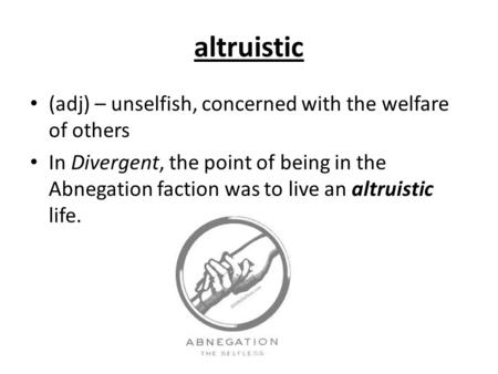 Altruistic (adj) – unselfish, concerned with the welfare of others In Divergent, the point of being in the Abnegation faction was to live an altruistic.