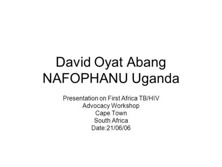 David Oyat Abang NAFOPHANU Uganda Presentation on First Africa TB/HIV Advocacy Workshop Cape Town South Africa Date:21/06/06.