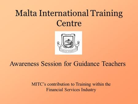 Malta International Training Centre Awareness Session for Guidance Teachers MITC's contribution to Training within the Financial Services Industry.