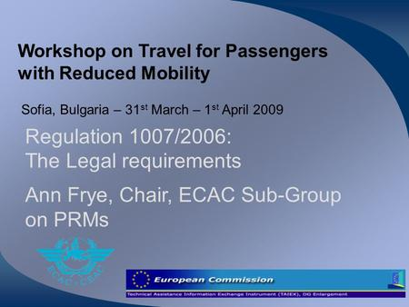 Workshop on Travel for Passengers with Reduced Mobility Sofia, Bulgaria – 31 st March – 1 st April 2009 Regulation 1007/2006: The Legal requirements Ann.