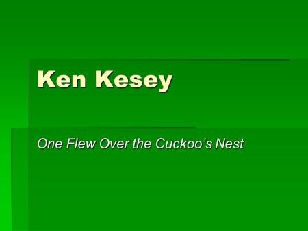 Ken Kesey One Flew Over the Cuckoo's Nest. His Life  Born in 1935  Raised on farms in Colorado and Oregon (Pacific Northwest and connection to nature.