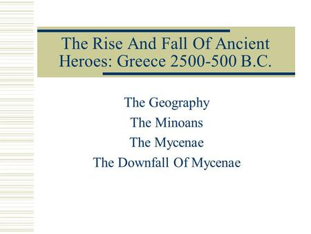 The Rise And Fall Of Ancient Heroes: Greece 2500-500 B.C. The Geography The Minoans The Mycenae The Downfall Of Mycenae.