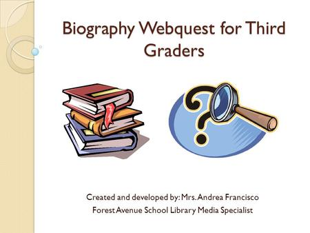 Biography Webquest for Third Graders Created and developed by: Mrs. Andrea Francisco Forest Avenue School Library Media Specialist.