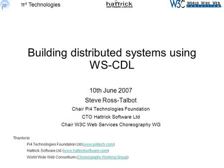 Π 4 Technologies Building distributed systems using WS-CDL 10th June 2007 Steve Ross-Talbot Chair Pi4 Technologies Foundation CTO Hattrick Software Ltd.
