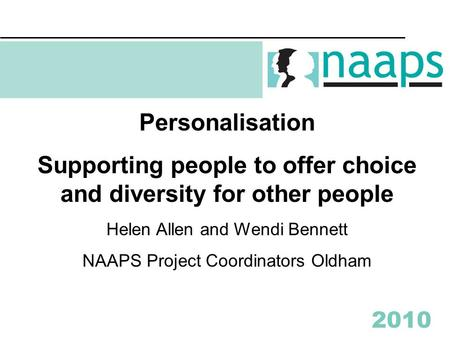 2010 Personalisation Supporting people to offer choice and diversity for other people Helen Allen and Wendi Bennett NAAPS Project Coordinators Oldham.