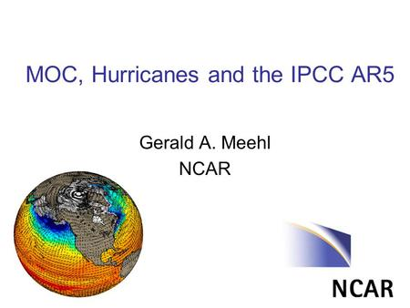 MOC, Hurricanes and the IPCC AR5 Gerald A. Meehl NCAR.