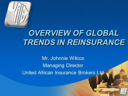 Company LOGO OVERVIEW OF GLOBAL TRENDS IN REINSURANCE Mr. Johnnie Wilcox Managing Director United African Insurance Brokers Ltd.