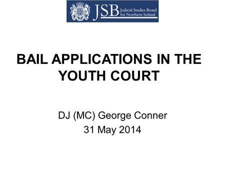 BAIL APPLICATIONS IN THE YOUTH COURT DJ (MC) George Conner 31 May 2014.