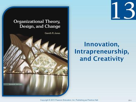 13-1 Innovation, Intrapreneurship, and Creativity Copyright © 2013 Pearson Education, Inc. Publishing as Prentice Hall.