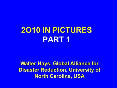 2O10 IN PICTURES PART 1 Walter Hays, Global Alliance for Disaster Reduction, University of North Carolina, USA.