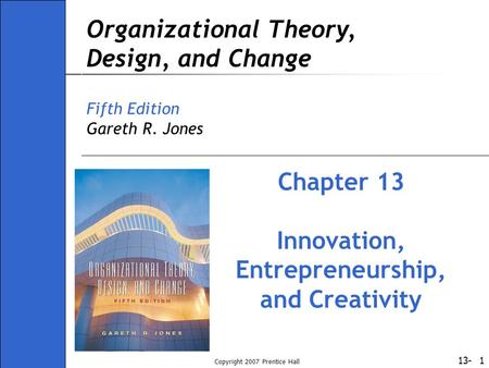 13- Copyright 2007 Prentice Hall 1 Organizational Theory, Design, and Change Fifth Edition Gareth R. Jones Chapter 13 Innovation, Entrepreneurship, and.