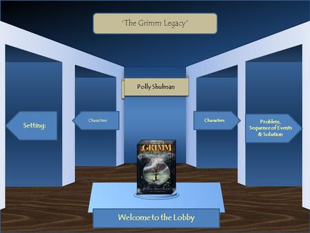 "Museum Entrance Welcome to the Lobby Setting: Characters: Problem, Sequence of Events & Solution Characters: ""The Grimm Legacy"" Polly Shulman."