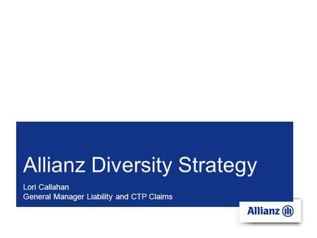 Allianz Diversity Strategy Lori Callahan General Manager Liability and CTP Claims.