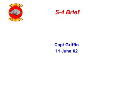 S-4 Brief Capt Griffin 11 June 02. S-4 Department Key Personnel S-4 Capt Griffin SSgt Duling MMOMedicalMaintenance Armory FSA Field MessEmbark LtCmdr.
