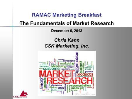 RAMAC Marketing Breakfast The Fundamentals of Market Research December 6, 2013 Chris Kann CSK Marketing, Inc.