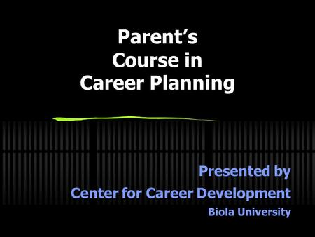 Parent's Course in Career Planning Presented by Center for Career Development Biola University.