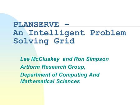 PLANSERVE – An Intelligent Problem Solving Grid Lee McCluskey and Ron Simpson Artform Research Group, Department of Computing And Mathematical Sciences.