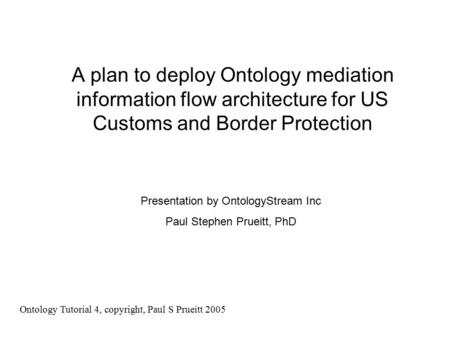 A plan to deploy Ontology mediation information flow architecture for US Customs and Border Protection Presentation by OntologyStream Inc Paul Stephen.