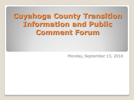 Cuyahoga County Transition Information and Public Comment Forum Monday, September 13, 2010.