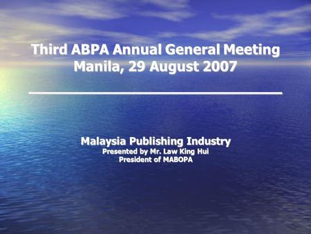 Third ABPA Annual General Meeting Manila, 29 August 2007 _______________________ Malaysia Publishing Industry Presented by Mr. Law King Hui President of.