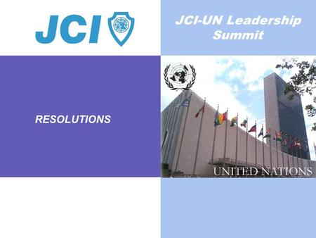 RESOLUTIONS JCI-UN Leadership Summit. Worldwide Federation of Young Leaders and Entrepreneurs Who: we are 200,000 active JCI members and millions of JCI.