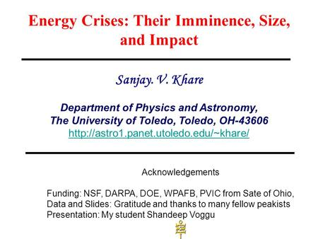 Energy Crises: Their Imminence, Size, and Impact Sanjay. V. Khare Department of Physics and Astronomy, The University of Toledo, Toledo, OH-43606