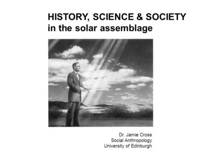 HISTORY, SCIENCE & SOCIETY in the solar assemblage Dr. Jamie Cross Social Anthropology University of Edinburgh.