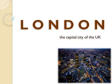 The capital city of the UK. The UK x GB The outline of the presentation My most favourite monuments in London Visit London?