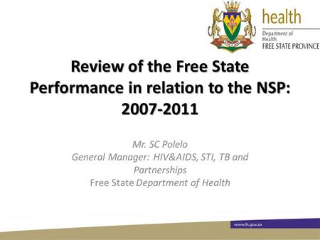 Review of the Free State Performance in relation to the NSP: 2007-2011 Mr. SC Polelo General Manager: HIV&AIDS, STI, TB and Partnerships Free State Department.
