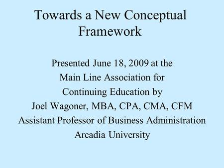 Towards a New Conceptual Framework Presented June 18, 2009 at the Main Line Association for Continuing Education by Joel Wagoner, MBA, CPA, CMA, CFM Assistant.