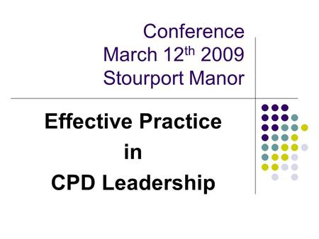 Conference March 12 th 2009 Stourport Manor Effective Practice in CPD Leadership.