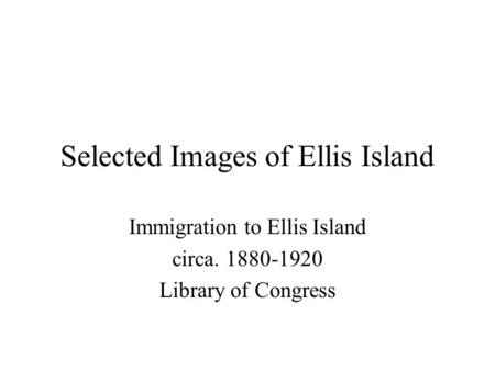 Selected Images of Ellis Island Immigration to Ellis Island circa. 1880-1920 Library of Congress.